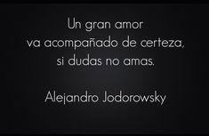 ... Un gran amor va acompañado de certeza, si dudas no amas. Alejandro Jodorowsky