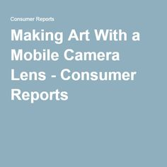 Making Art With a Mobile Camera Lens - Consumer Reports