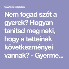 Nem fogad szót a gyerek? Hogyan tanítsd meg neki, hogy a tetteinek következményei vannak? - Gyermekpszichológus vá - Szülők Lapja Games For Kids, Montessori, Parenting, Good Things, Education, Children, School, Adhd, Articles