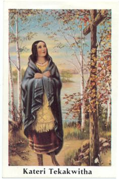 Saint Kateri Tekakwitha  1656-1680- Lay woman, Algonquin-Mohawk, convert. Patroness of ecology, nature and the environment. Feast day July 14