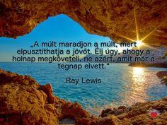 """""""A múlt maradjon a múlt, mert elpusztíthatja a jövőt. Élj úgy, ahogy a holnap megköveteli, ne azért, amit már a tegnap elvett."""" Ray Lewis"""