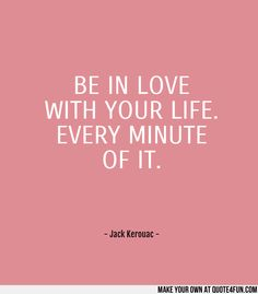 BE IN LOVE WITH YOUR LIFE. EVERY MINUTE OF IT.  - Jack Kerouac -   Make your own quotes at http://quote4fun.com/?socialref=pidesc