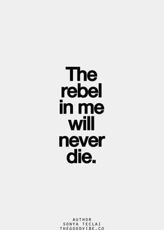 The rebel in me will never die.