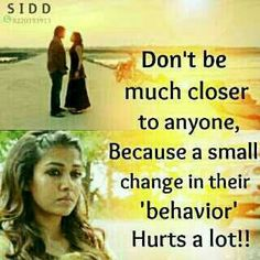 Don't be much closer to anyone, because even a small change in their behaviour will hurt you a lot.