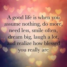 A good life is when you assume nothing, do more, need less, smile often, dream big, laugh a lot, and realize how blessed you really are