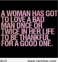 A woman has got to love a bad man once or twice......and then...stop!!!