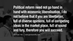 Political reform need not go hand in hand with economic liberalisation. I do not believe that if you are libertarian, full of diverse opinions, full of competing ideas in the market place, full of sound and fury, therefore you will succeed. - Lee Kuan Yew