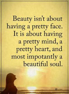 beauty quotes Beauty isnt about having a pretty face. It is about having a pretty mind, a pretty heart, and most importantly a beautiful soul.