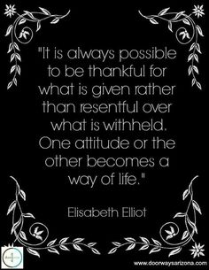 It is always possible to be thankful for what is given rather than resentful over what is withheld. One attitude or the other becomes a way of life. Scripture Quotes, Faith Quotes, Me Quotes, Bible Encouragement, Scriptures, Bible Verses, Great Quotes, Quotes To Live By, Inspirational Quotes