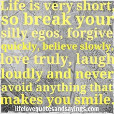 Life is very short, so break your silly egos, forgive quickly, believe slowly, love truly, laugh loudly and never avoid anything that makes you smile... unknown.