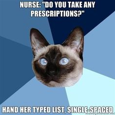 "Nurse: ""Do you take any prescriptions?"" Hand her typed list, single spaced"