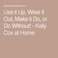 Use it Up, Wear it Out, Make it Do, or Do Without! - Kelly Cox at Home