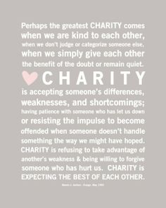 Perhaps the greatest charity comes when we are kind to each other, when we  don't judge or categorize someone else, when we simply give each other the  ...