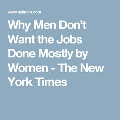Why Men Don't Want the Jobs Done Mostly by Women - The New York Times