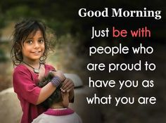 Just be with people who are proud to have as what you are. Good Morning Image Quotes, Good Morning Cards, Morning Inspirational Quotes, Happy Morning, Good Morning Picture, Good Morning Messages, Inspirational Quotes Pictures, Good Morning Greetings, Good Morning Wishes