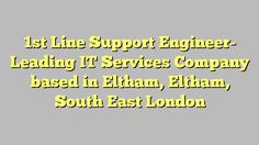 1st Line Support Engineer- Leading IT Services Company based in Eltham, Eltham, South East London