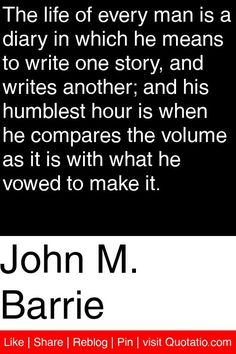 John M. Barrie - The life of every man is a diary in which he means to write one story, and writes another; and his humblest hour is when he compares the volume as it is with what he vowed to make it. #quotations #quotes