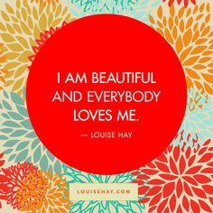 I am beautiful, and everybody loves me. Louise Hay is wonderful for anyone to empower themselves.