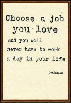 Choose a job you love and you will never have to work a day in your life...Confucius (http://naturalcuriosities.com)