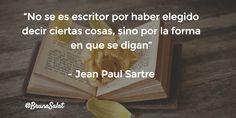"""""""No se es escritor por haber elegido decir ciertas cosas, sino por la forma en que se digan""""   - Jean Paul Sartre"""