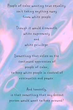 """""""People of color wanting true equality isn't taking anything away from white people. Though it would dismantle white supremacy and white privilege. Something that relies on the continued oppression of people of color, to keep white people in control of resources and power. And honestly, is that something that any decent person would want to keep around?""""  Source: the-sunflower-in-the-rain, on Tumblr"""