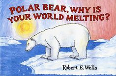 Polar Bear, Why Is Your World Melting? Robert E. Wells - about global warming