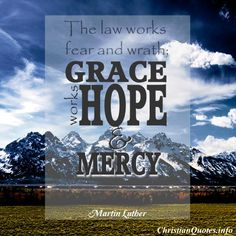"""""""The law works fear and wrath; grace works hope and mercy.""""  Martin Luther For more Christian and inspirational quotes, please visit www.ChristianQuotes.info #Christianquotes #MartinLuther"""