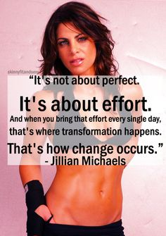 """""""It's not about perfect. It's about effort. And when you bring that effort every single day, that's where transformation happens. That's how change occurs,"""" - Jillian Michaels."""