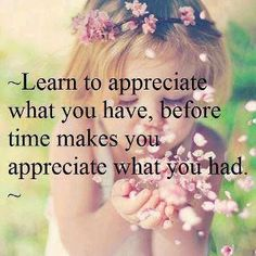 Learn to appreciate what you have each and every day!