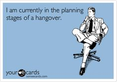 I am currently in the planning stages of a hangover.