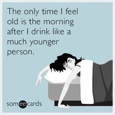 The only time I feel old is the morning after I drink like a much younger person. | Drinking Ecard