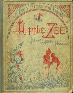 """Little Zee.Julia Daniels Moseley (1849-1917).Henry A. Sumner and Company, Chicago, 1881. Juvenile fiction. """"Long years ago, in the wonderful days when Princes and Fairies often met and talked together, there lived in a great forest among the German mountains, a gallant little gentleman fairy and his charming wife."""""""