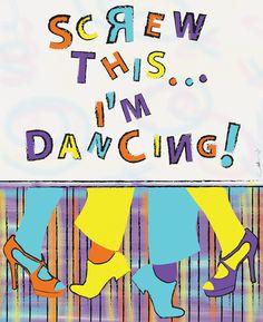 Screw This... I'm Dancing!