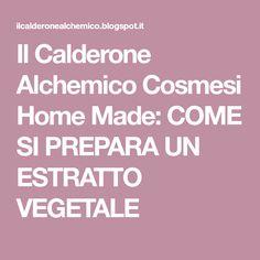 Il Calderone Alchemico Cosmesi Home Made: COME SI PREPARA UN ESTRATTO VEGETALE