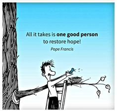 All It Takes Is One Good Person To Restore Hope! ~ Pope Francis