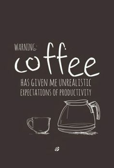 Coffee has given me unrealistic expectations of productivity....