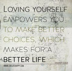 Loving yourself empowers you to make better choices, which makes for a better life. -Mandy Hale