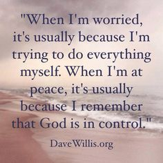 When I'm worried, it's usually because I'm trying to do everything myself. When I'm at peace, it's  usually because I remember that God is in control. - Dave Willis