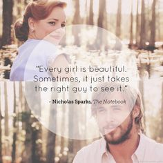"""Every girl is beautiful. Sometimes it just takes the right guy to see it."" The Notebook"