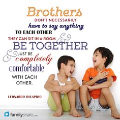 Brothers don't necessarily have to say anything to each other- they can sit in a room and be together and just be completely comfortable with each other. -- Leonardo Dicaprio