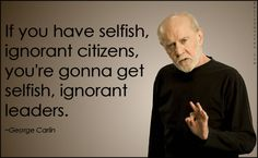 EmilysQuotes.Com - selfish, ignorant, citizens, people, society, leaderns, government, consequences, George Carlin