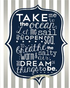 Take Me to the Ocean; Let me sail the open sea. To breathe the warm and salty air, and dream of things to be. {Original poem by Erica Billups}  Perfect for a Nautical-Themed Nursery; Ocean, Sea, Boats