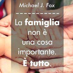 La famiglia non è una cosa importante. E' tutto. (Michael J. Fox)