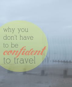 Why You Don't Have To Be Confident To Travel