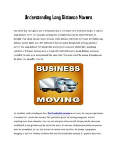 Understanding long distance movers  Any move that occurs to your destination which is 100 miles away from the source is known as a long distance move. Several long distance Fort Lauderdale movers provide moving service to farther destinations. Sometimes, moving to a locality in exactly the same state could be thought of as a long distance move because of the distance. Interstate moves are inevitably long distance moves. There are a few major differences, though both are long distance moves…