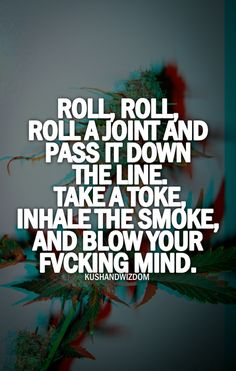 Roll, roll, roll a joiny and pass it down the line.  Take a toke, inhale the smoke and blow your fucking mind .