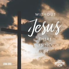 """""""Jesus said to him, I am the way, the truth, and the life. No one comes to the Father except through Me."""" —John 14:6 Without Jesus, there is NO life!"""