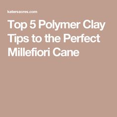 Top 5 Polymer Clay Tips to the Perfect Millefiori Cane