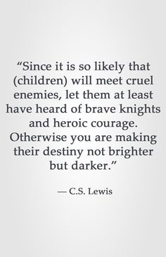 """""""Since it is so likely that (children) will meet cruel enemies, let them at least have heard of brave knights and heroic courage. Otherwise you are making their destiny not brighter but darker. Quotable Quotes, Book Quotes, Me Quotes, Great Quotes, Quotes To Live By, Inspirational Quotes, Cool Words, Wise Words, Cs Lewis Quotes"""