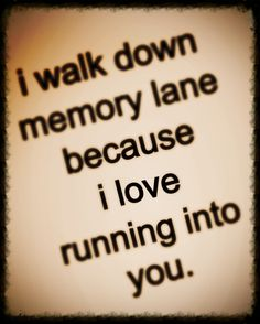 I walk down memory lane because I love running into you.